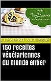 150 recettes végétariennes du monde entier: avec de la cuisine indienne, libanaise, africaine , chinoise ,...