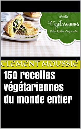 Couverture du livre 150 recettes végétariennes du monde entier: avec de la cuisine indienne, libanaise, africaine , chinoise , thaïlandaise, mexicaine, brésilienne et algérienne