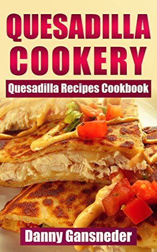 Quesadilla Cookery: Quesadilla Recipes Cookbook (English Edition)