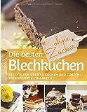 Die besten Blechkuchen ohne Zucker: Das Backbuch: Rezepte für über 40 Kuchen und Torten – Trendrezepte vom Blech (REZEPTBUCH BACKEN OHNE ZUCKER, Band 5)