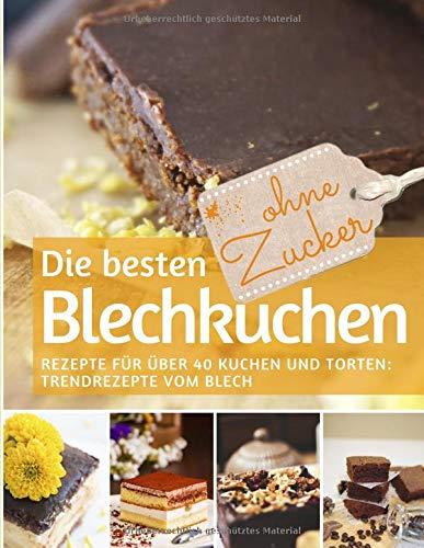 Die besten Blechkuchen ohne Zucker: Das Backbuch: Rezepte für über 40 Kuchen und Torten - Trendrezepte vom Blech (REZEPTBUCH BACKEN OHNE ZUCKER, Band 5) (Gesunde Kuchen Rezepte)
