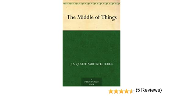 The middle of things ebook j s joseph smith fletcher amazon the middle of things ebook j s joseph smith fletcher amazon kindle store fandeluxe Epub
