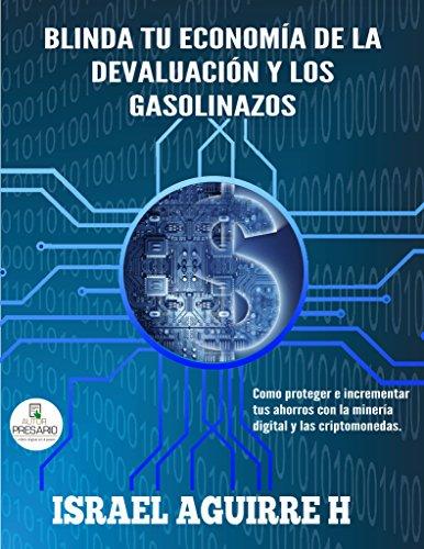 Blinda tu economía de la devaluación y los gasolinazos: Como proteger e incrementar tus ahorros con la minería digital y las criptomonedas por Israel Aguirre H