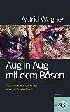 Aug in Aug mit dem Bösen; True Crime: Spektakuläre Verbrechen aus der Praxis einer Strafverteidigerin - Astrid Wagner