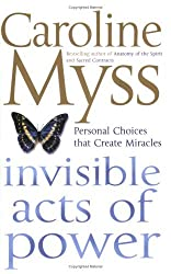 Invisible Acts of Power: Personal Choices That Create Miracles by Caroline M. Myss (2005-01-03)