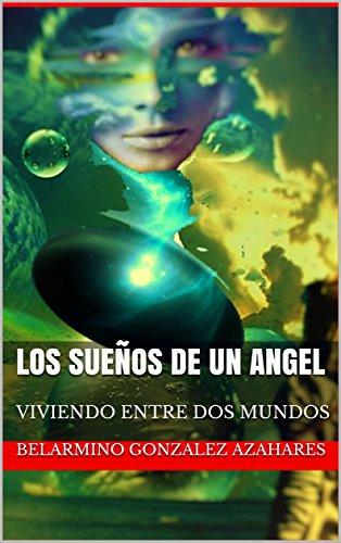 LOS SUEÑOS DE UN ANGEL: VIVIENDO ENTRE DOS MUNDOS (MUNDOS PARALELOS nº 1) por BELARMINO GONZALEZ  AZAHARES