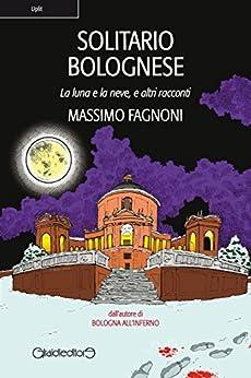 Solitario Bolognese: La luna e la neve, e altri racconti (Uplit) di [Fagnoni, Massimo]