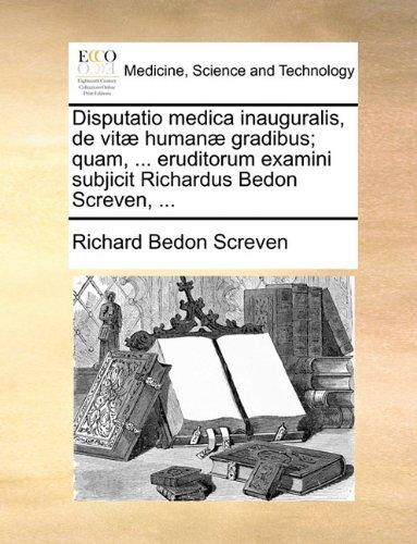 Disputatio medica inauguralis, de vitæ humanæ gradibus; quam. eruditorum examini subjicit Richardus Bedon Screven.