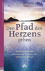 Den Pfad des Herzens gehen: Traumkörperarbeit - Schamanische Praktiken und moderne Psychologie
