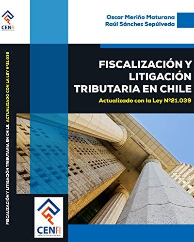 LIBRO Fiscalización y Litigación Tributaria en Chile: Actualizado con la ley N° 21.039 por Oscar Renato Meriño Maturana