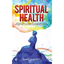 Spiritual Health : Spirituality, Religion, Science, Health and our Thought Processes. A Paradigm Shift in understanding of their interactions and relations.