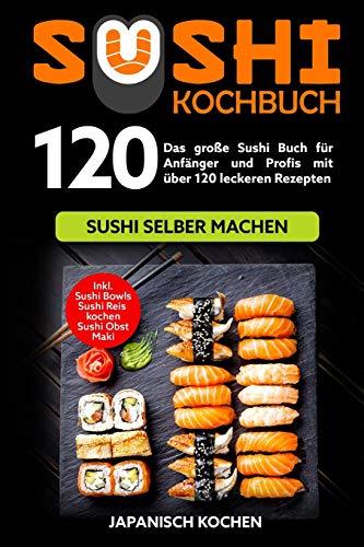 Sushi Kochbuch: Das große Sushi Buch für Anfänger und Profis mit über 120 leckeren Rezepten - Sushi selber machen mit und ohne Reiskocher. Inkl. Maki, Sushi Obst - Ideal zu deinem Sushi Starter Set (Kochen-rezepte-box)