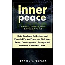 Inner Peace: Finding Strength in Difficult Times: Daily Reflections & Powerful Prayers to Find Peace, Encouragement, Strength and Direction in Trying Times. (English Edition)