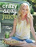 Crazy Sexy Juice: 100+ Simple Juice, Smoothie & Nut Milk Recipes to Supercharge Your Health by Carr, Kris (October 20, 2015) Hardcover