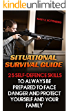 Situational Survival Guide: 25 Self-Defence Skills To Always Be Prepared To Face Danger And Protect Yourself And Your Family: (Survival Gear, Survivalist, ... hunting, fishing, prepping and foraging)