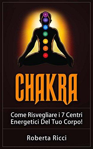 Chakra: Come Risvegliare i 7 Centri Energetici Del Tuo Corpo! (Chakra, Meditazione, Depressione, Energia)