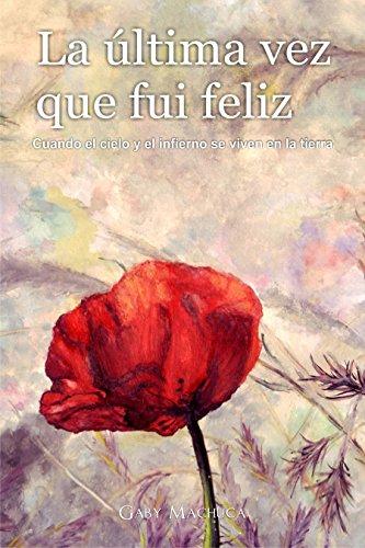 La última vez que fui feliz: Cuando el cielo y el infierno se viven en la tierra por Gaby Machuca