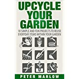 Upcycle Your Garden: 18 Simple and Fun Projects to Reuse Everyday Items Within Your Garden (English Edition)