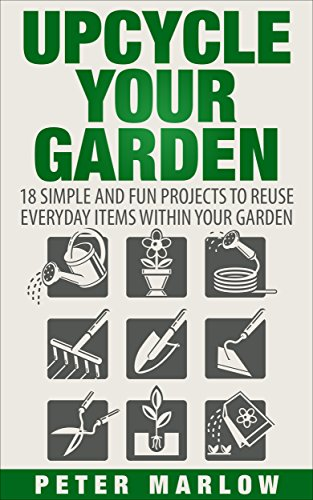 Upcycle Your Garden: 18 Simple and Fun Projects to Reuse Everyday Items Within Your Garden
