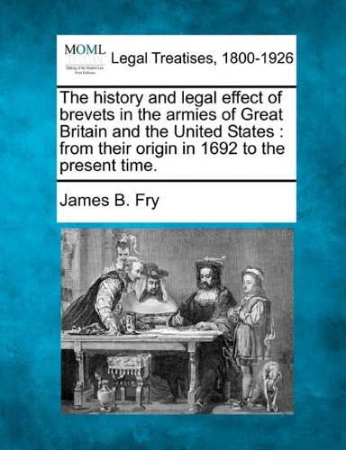 The history and legal effect of brevets in the armies of Great Britain and the United States: from their origin in 1692 to the present time.