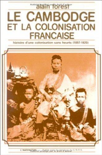 Le Cambodge et la colonisation française : Histoire d'une colonisation sans heurts (1897-1920) par Alain Forest
