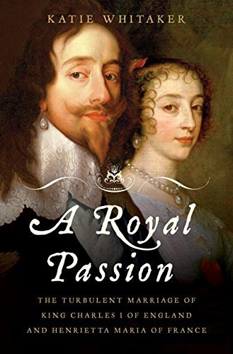 A Royal Passion: The Turbulent Marriage of King Charles I of England and Henrietta Maria of France by Katie Whitaker (2010-08-30)