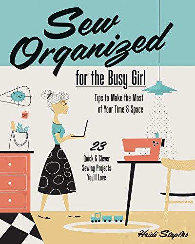 Sew Organized for the Busy Girl: Tips to Make the Most of Your Time and Space