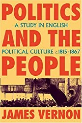 Politics and the People: A Study in English Political Culture, 1815-1867 by James Vernon (2009-04-02)