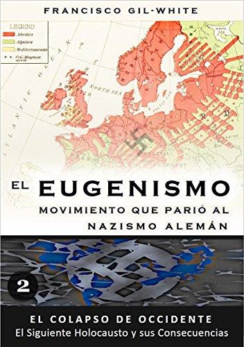El Eugenismo: Movimiento que parió al nazismo alemán (El Colapso de Occidente: El Siguiente Holocausto y sus Consecuencias nº 2) por Francisco Gil-White