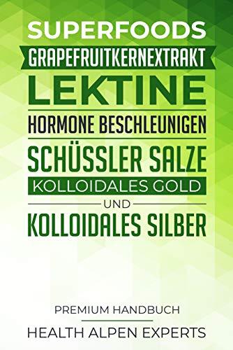 Superfoods, Grapefruitkernextrakt, Lektine, Hormone beschleunigen, Schüssler Salze, Kolloidales Gold und Kolloidales Silber: Premium Handbuch - Was du vor dem Kauf wissen solltest Silber Salz