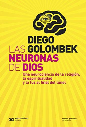 Las neuronas de Dios: Una neurociencia de la religión, la espiritualidad y la luz al final del túnel (Ciencia que ladra… serie Mayor) por Diego Golombek