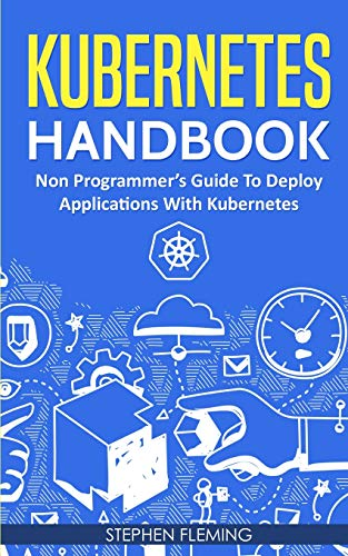 Kubernetes Handbook: Non-Programmer's Guide To Deploy Applications With Kubernetes por Stephen Fleming