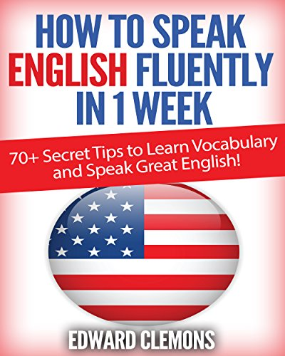 English: How to Speak English Fluently in 1 Week: Over 70+ SECRET TIPS to Learn Vocabulary and Speak Great English! (English Edition)
