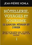HÔTELLERIE, VOYAGES ET TOURISME - SE LANCER, RÉUSSIR ET DURER: Manuel de formation pour entreprendre dans l'hôtellerie, les voyages et le tourisme (Volume t. 1)...
