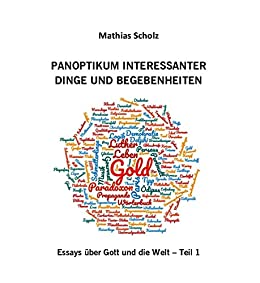 Panoptikum interessanter Dinge und Begebenheiten I: Essays über Gott und die Welt von [Scholz, Mathias]