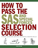 How to Pass the SAS and Special Forces Selection Course: Fitness, Nutrition, Survival Techniques, Weapon Skills