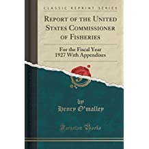 Report of the United States Commissioner of Fisheries: For the Fiscal Year 1927 with Appendixes (Classic Reprint)