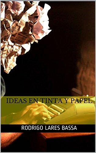 Ideas en tinta y papel: Compendio de artículos de opinión y ensayos (2004 - 2014)