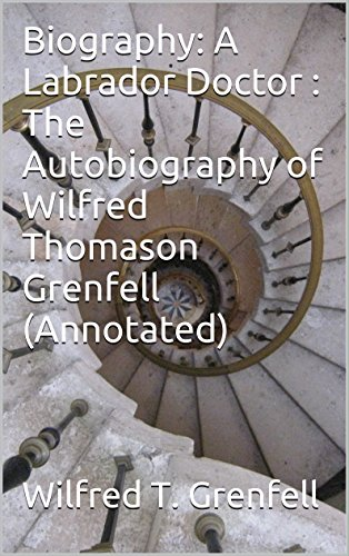 Biography: A Labrador Doctor : The Autobiography of Wilfred Thomason Grenfell (Annotated) (English Edition)