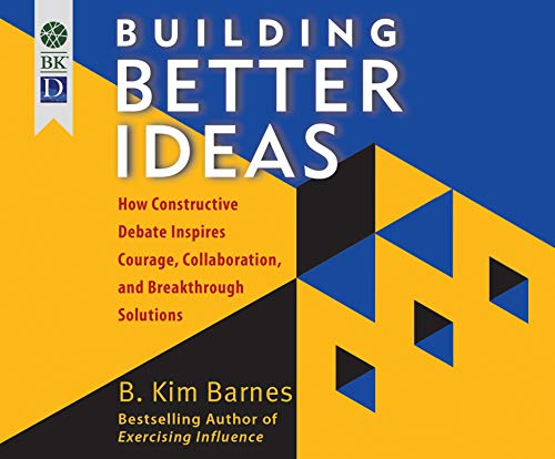Building Better Ideas: How Constructive Debate Inspires Courage, Collaboration and Breakthrough Solutions