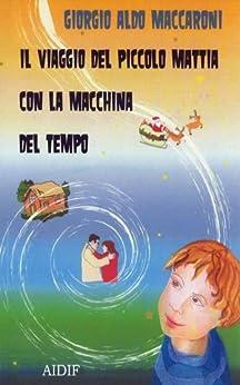 Il viaggio del piccolo Mattia con la macchina del tempo di [Maccaroni, Giorgio Aldo]