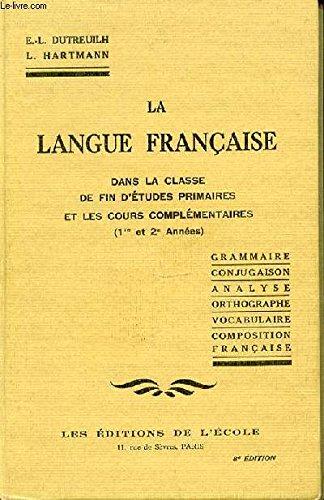 LA LANGUE FRANCAISE DANS LA CLASSE DE FIN D'ETUDES PRIMAIRES ET LES COURS COMPLEMENTAIRES (1 ERE ET 2 EME ANNEES) : GRAMMAIRE, CONJUGAISON, ANALYSE, ORTHOGRAPHE, VOCABULAIRE, COMPOSITION FRANCAISE. par DUTREUILH E. & HARTMANN L.