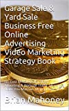 Garage Sale & Yard Sale Business   Free Online Advertising Video Marketing Strategy Book: No Cost Million Dollar Video Adverting & Website Traffic Secrets to Make You Massive Money Now!