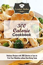 300 Calorie Cookbook: Fabulous Recipes with 300 Calories or Less to Trim Your Waistline without Sacrificing Taste (The Essential Kitchen Series) by Sarah Sophia (2016-01-13)