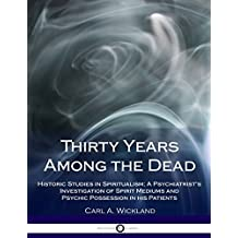 Thirty Years Among the Dead: Historic Studies in Spiritualism; A Psychiatrist's Investigation of Spirit Mediums and Psychic Possession in his Patients