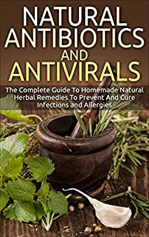 Natural Antibiotics And Antivirals: The Complete Guide To Homemade Natural Herbal Remedies To Prevent And Cure Infections And Allergies (home Remedies, ... Organic Antibiotics) por Russel Hobbs epub