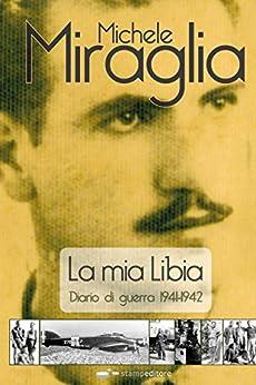 La mia Libia. Diario di guerra 1941-1942 di [Miraglia, Michele]
