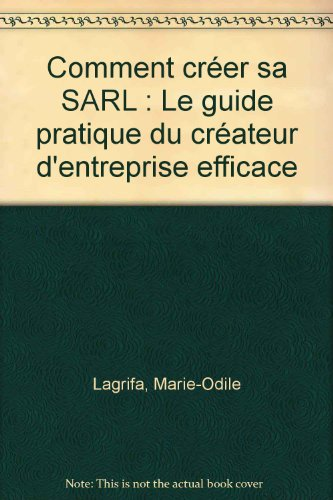 Comment créer sa SARL : Le guide pratique du créateur d'entreprise efficace