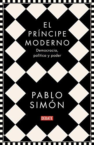 El príncipe moderno: Democracia, política y poder por Pablo Simón