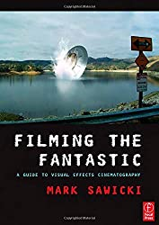 Filming the Fantastic: A Guide to Visual Effects Cinematography by Mark Sawicki (2007-05-06)